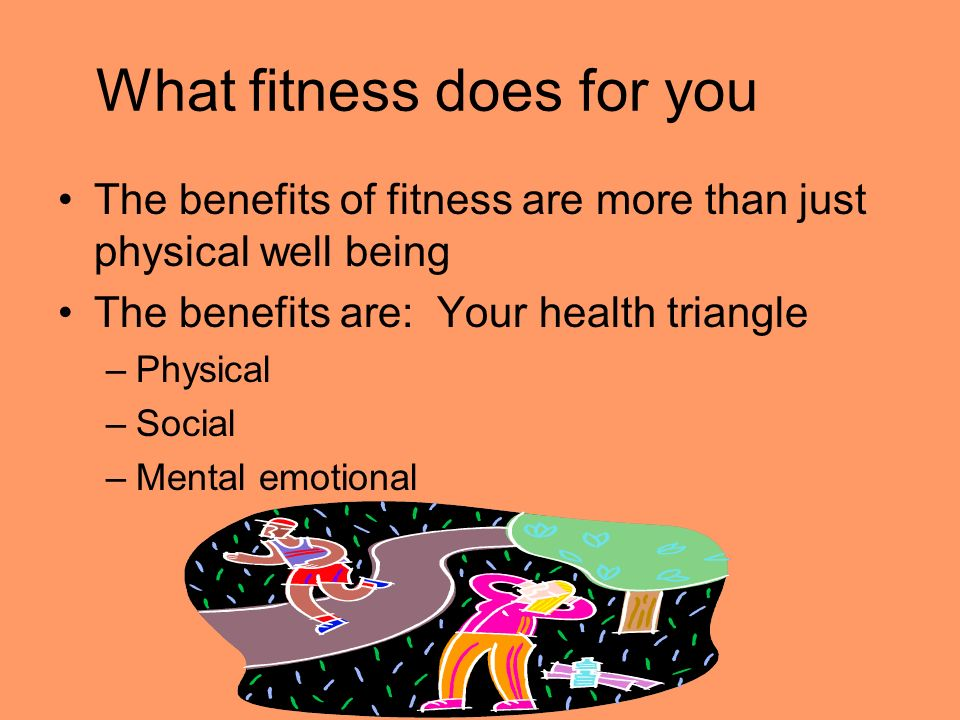 What fitness does for you The benefits of fitness are more than just physical well being The benefits are: Your health triangle –Physical –Social –Mental emotional