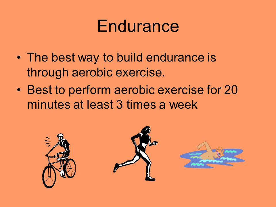 Endurance The best way to build endurance is through aerobic exercise.