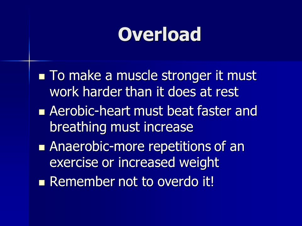 Overload To make a muscle stronger it must work harder than it does at rest To make a muscle stronger it must work harder than it does at rest Aerobic-heart must beat faster and breathing must increase Aerobic-heart must beat faster and breathing must increase Anaerobic-more repetitions of an exercise or increased weight Anaerobic-more repetitions of an exercise or increased weight Remember not to overdo it.