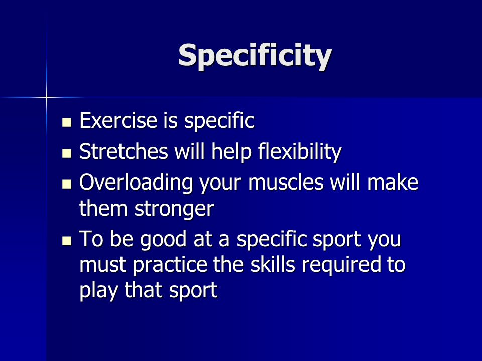 Specificity Exercise is specific Exercise is specific Stretches will help flexibility Stretches will help flexibility Overloading your muscles will make them stronger Overloading your muscles will make them stronger To be good at a specific sport you must practice the skills required to play that sport To be good at a specific sport you must practice the skills required to play that sport