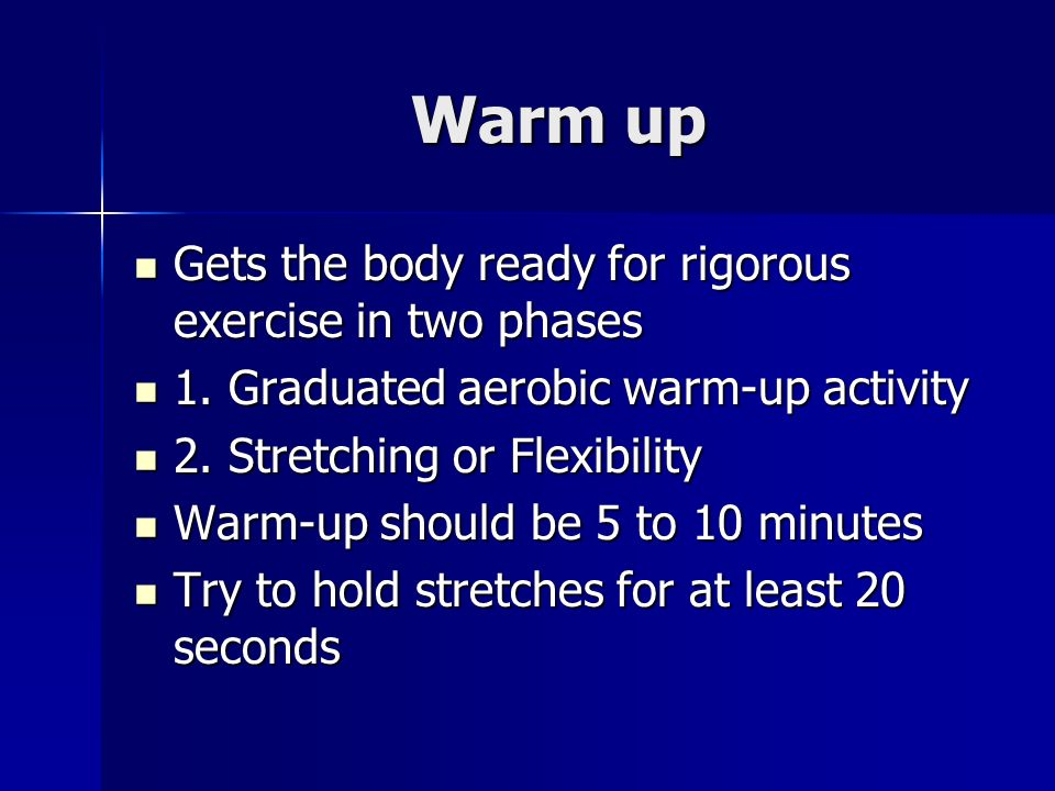 Warm up Gets the body ready for rigorous exercise in two phases Gets the body ready for rigorous exercise in two phases 1.