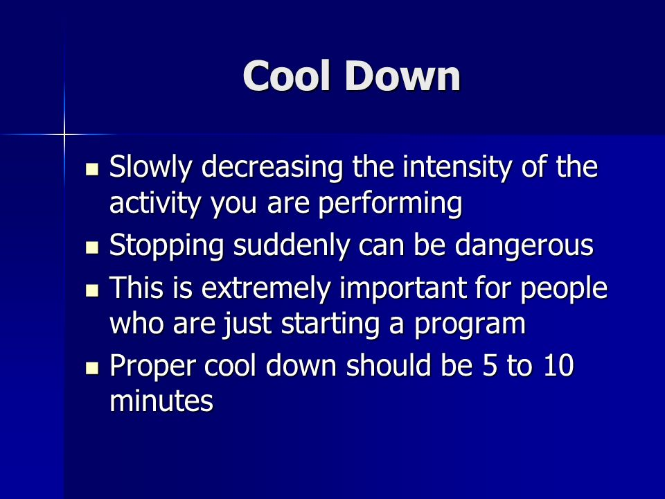 Cool Down Slowly decreasing the intensity of the activity you are performing Slowly decreasing the intensity of the activity you are performing Stopping suddenly can be dangerous Stopping suddenly can be dangerous This is extremely important for people who are just starting a program This is extremely important for people who are just starting a program Proper cool down should be 5 to 10 minutes Proper cool down should be 5 to 10 minutes