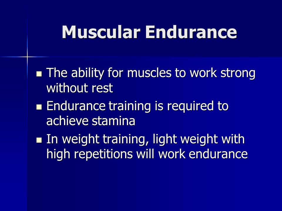 Muscular Endurance The ability for muscles to work strong without rest The ability for muscles to work strong without rest Endurance training is required to achieve stamina Endurance training is required to achieve stamina In weight training, light weight with high repetitions will work endurance In weight training, light weight with high repetitions will work endurance
