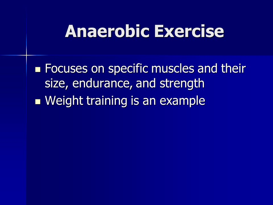 Anaerobic Exercise Focuses on specific muscles and their size, endurance, and strength Focuses on specific muscles and their size, endurance, and strength Weight training is an example Weight training is an example