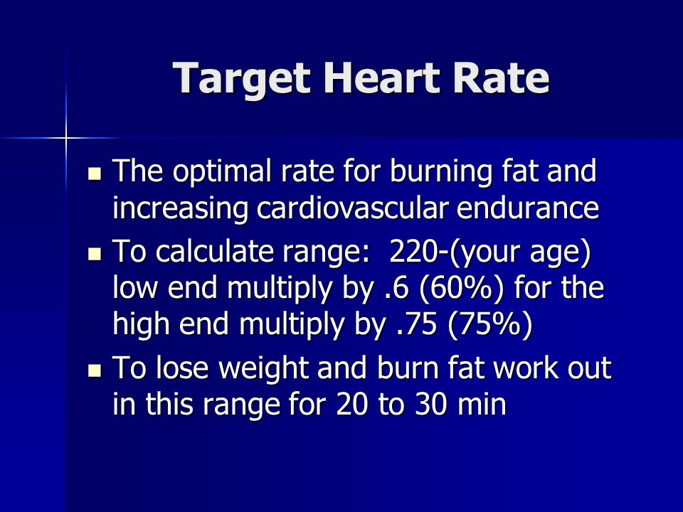Target Heart Rate The optimal rate for burning fat and increasing cardiovascular endurance The optimal rate for burning fat and increasing cardiovascular endurance To calculate range: 220-(your age) low end multiply by.6 (60%) for the high end multiply by.75 (75%) To calculate range: 220-(your age) low end multiply by.6 (60%) for the high end multiply by.75 (75%) To lose weight and burn fat work out in this range for 20 to 30 min To lose weight and burn fat work out in this range for 20 to 30 min
