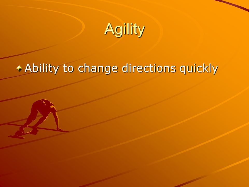 Agility Ability to change directions quickly