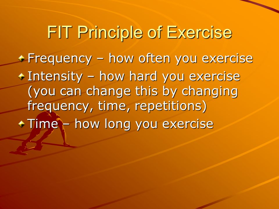 FIT Principle of Exercise Frequency – how often you exercise Intensity – how hard you exercise (you can change this by changing frequency, time, repetitions) Time – how long you exercise