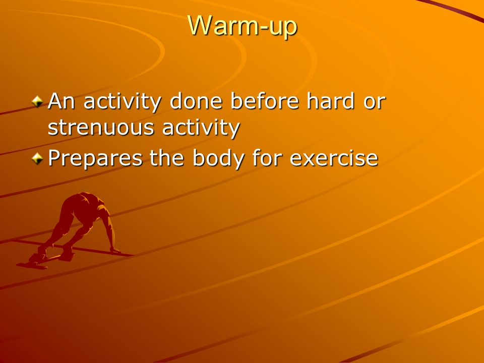 Warm-up An activity done before hard or strenuous activity Prepares the body for exercise