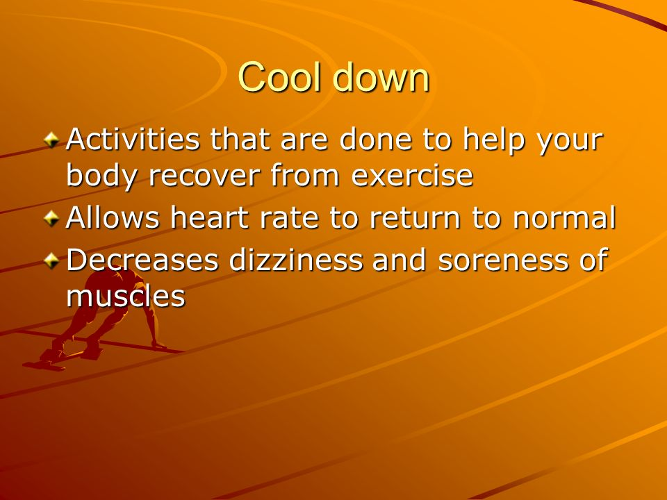Cool down Activities that are done to help your body recover from exercise Allows heart rate to return to normal Decreases dizziness and soreness of muscles