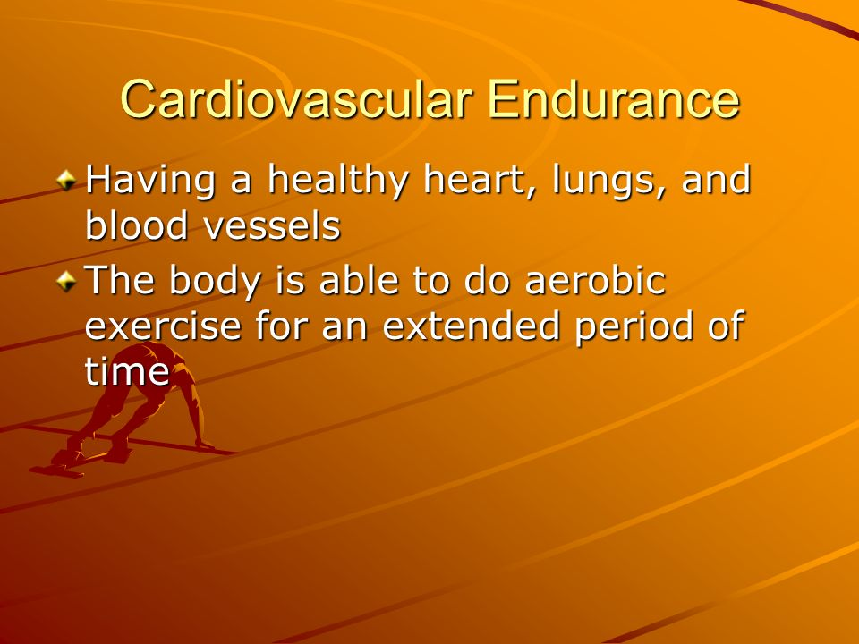 Cardiovascular Endurance Having a healthy heart, lungs, and blood vessels The body is able to do aerobic exercise for an extended period of time