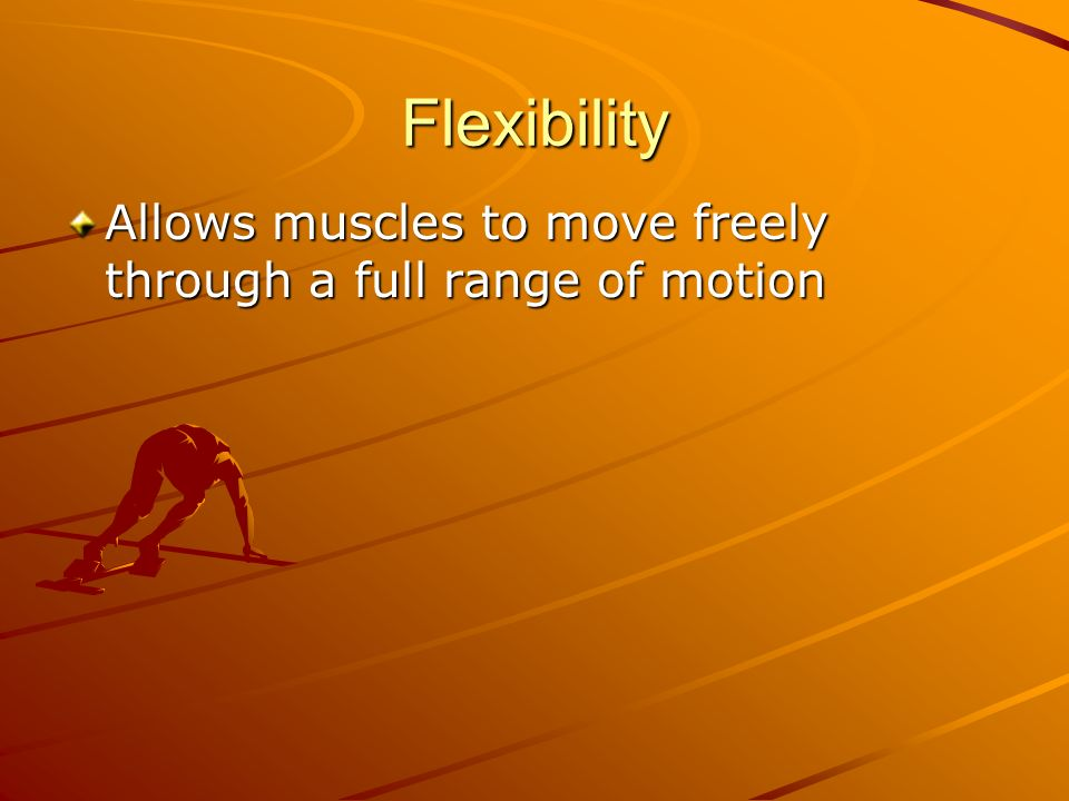 Flexibility Allows muscles to move freely through a full range of motion
