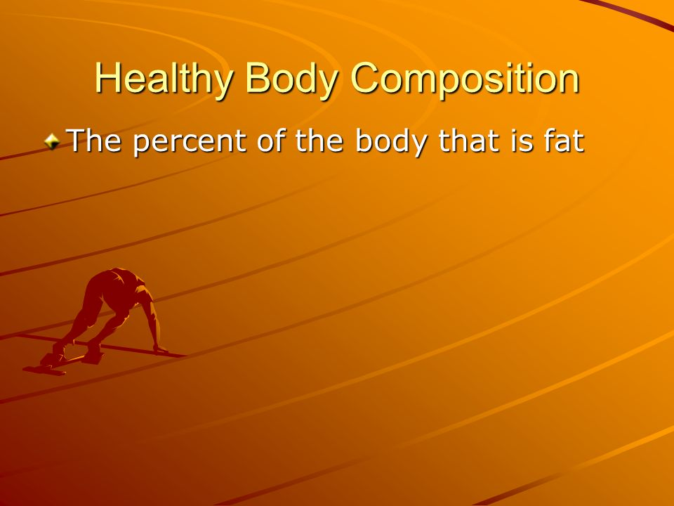 Healthy Body Composition The percent of the body that is fat