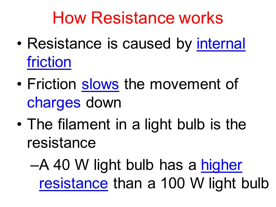 How Resistance works Resistance is caused by internal friction Friction slows the movement of charges down The filament in a light bulb is the resistance –A 40 W light bulb has a higher resistance than a 100 W light bulb