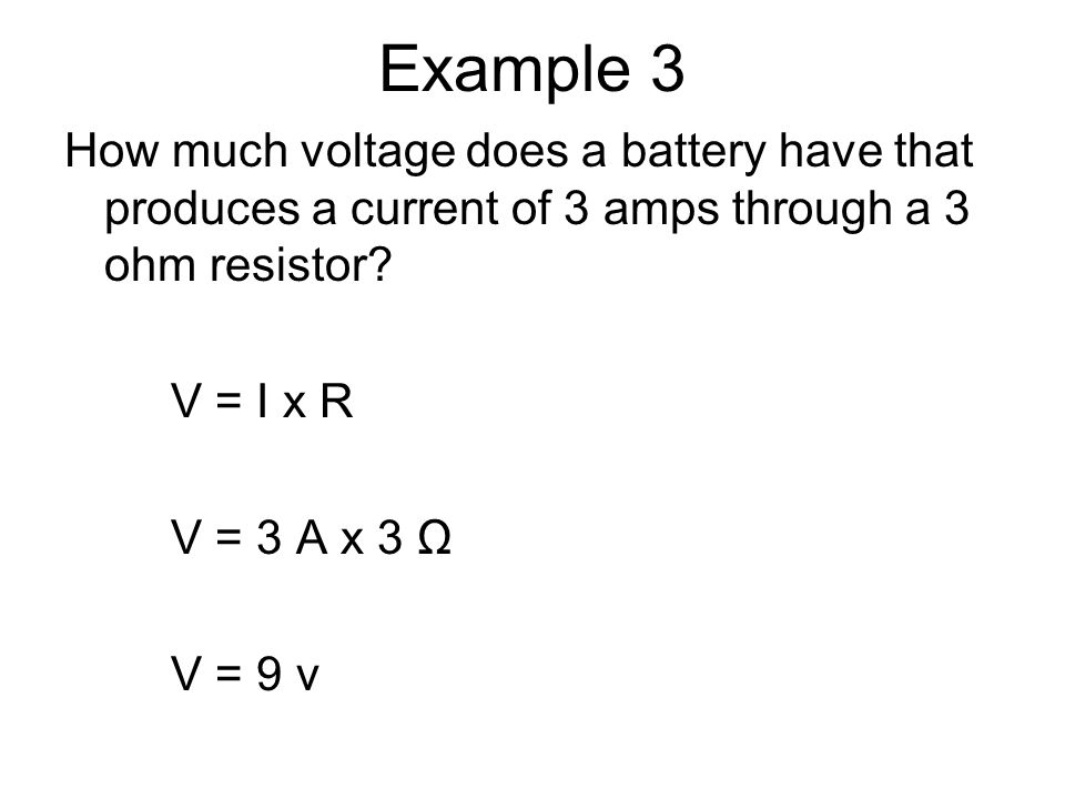 Example 3 How much voltage does a battery have that produces a current of 3 amps through a 3 ohm resistor.