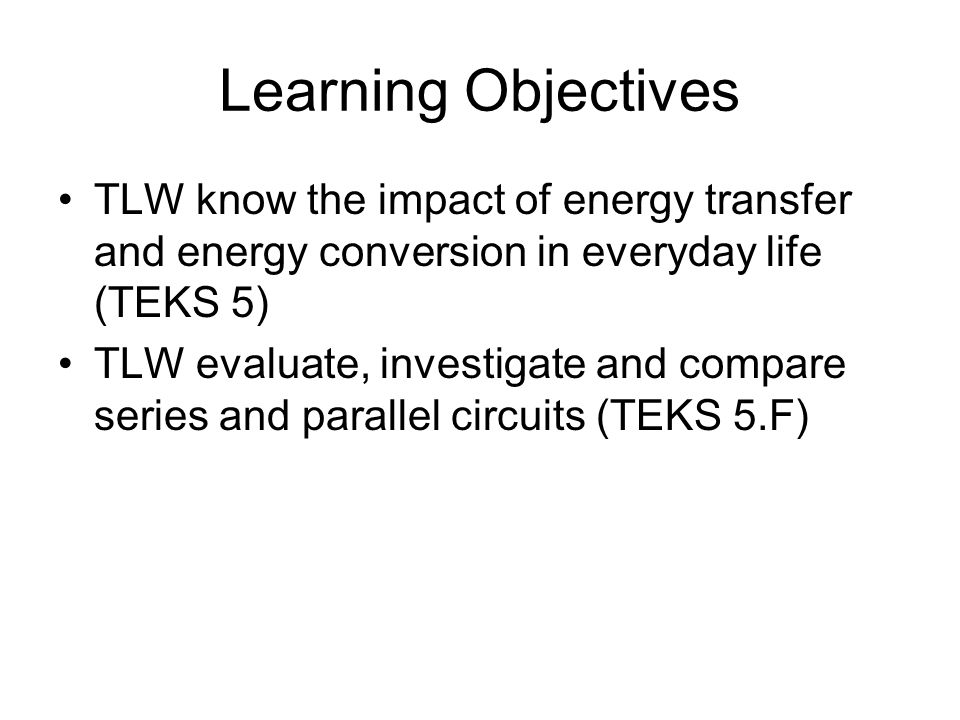 Learning Objectives TLW know the impact of energy transfer and energy conversion in everyday life (TEKS 5) TLW evaluate, investigate and compare series and parallel circuits (TEKS 5.F)