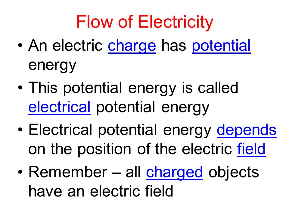 Flow of Electricity An electric charge has potential energy This potential energy is called electrical potential energy Electrical potential energy depends on the position of the electric field Remember – all charged objects have an electric field
