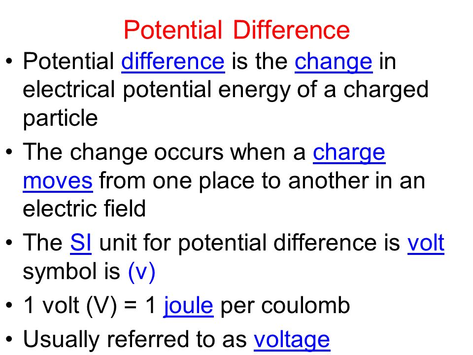 Potential Difference Potential difference is the change in electrical potential energy of a charged particle The change occurs when a charge moves from one place to another in an electric field The SI unit for potential difference is volt symbol is (v) 1 volt (V) = 1 joule per coulomb Usually referred to as voltage