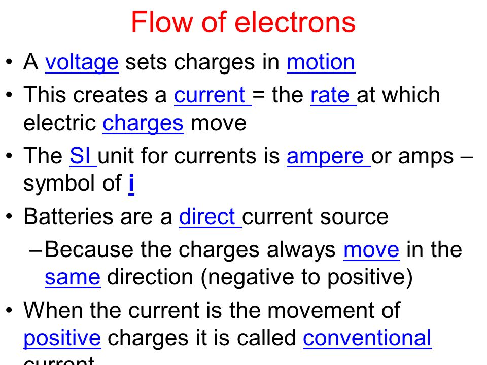 Flow of electrons A voltage sets charges in motion This creates a current = the rate at which electric charges move The SI unit for currents is ampere or amps – symbol of i Batteries are a direct current source –Because the charges always move in the same direction (negative to positive) When the current is the movement of positive charges it is called conventional current