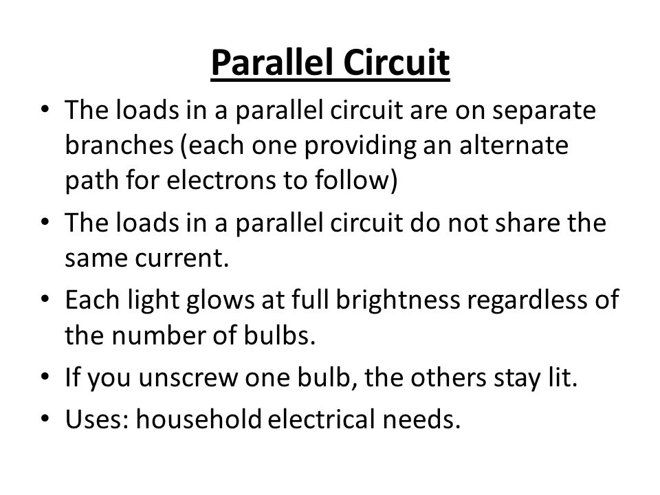 Parallel Circuit The loads in a parallel circuit are on separate branches (each one providing an alternate path for electrons to follow) The loads in a parallel circuit do not share the same current.