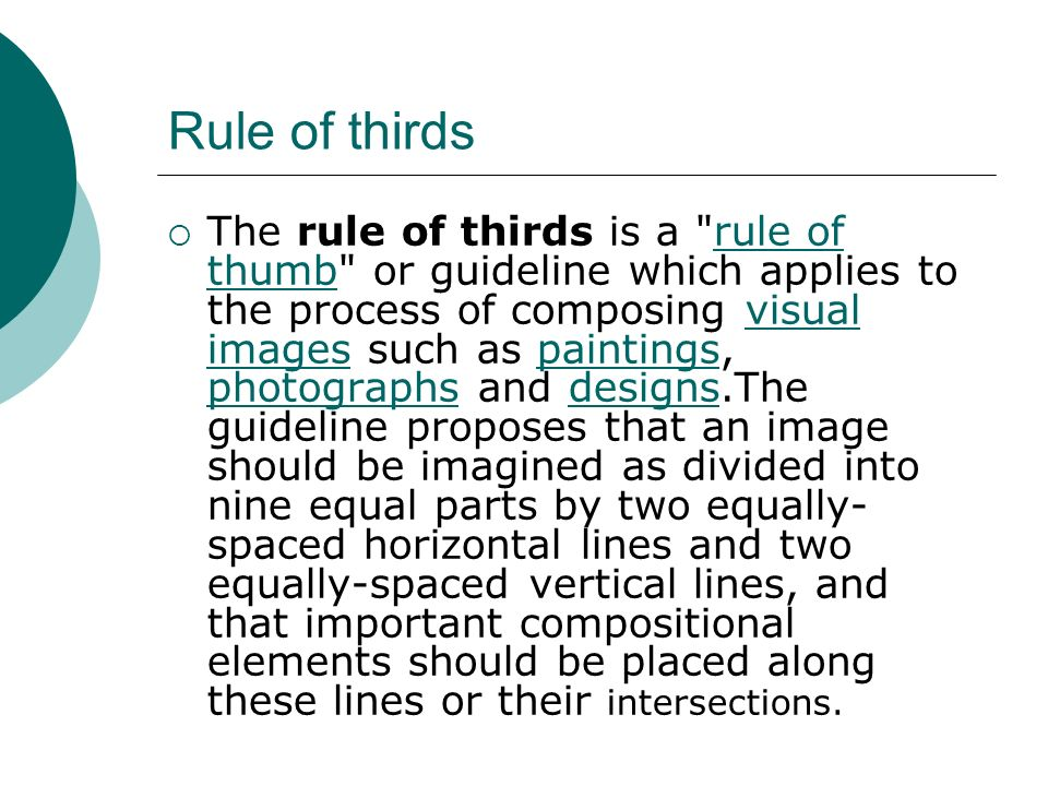 Rule of thirds  The rule of thirds is a rule of thumb or guideline which applies to the process of composing visual images such as paintings, photographs and designs.The guideline proposes that an image should be imagined as divided into nine equal parts by two equally- spaced horizontal lines and two equally-spaced vertical lines, and that important compositional elements should be placed along these lines or their intersections.rule of thumbvisual imagespaintings photographsdesigns