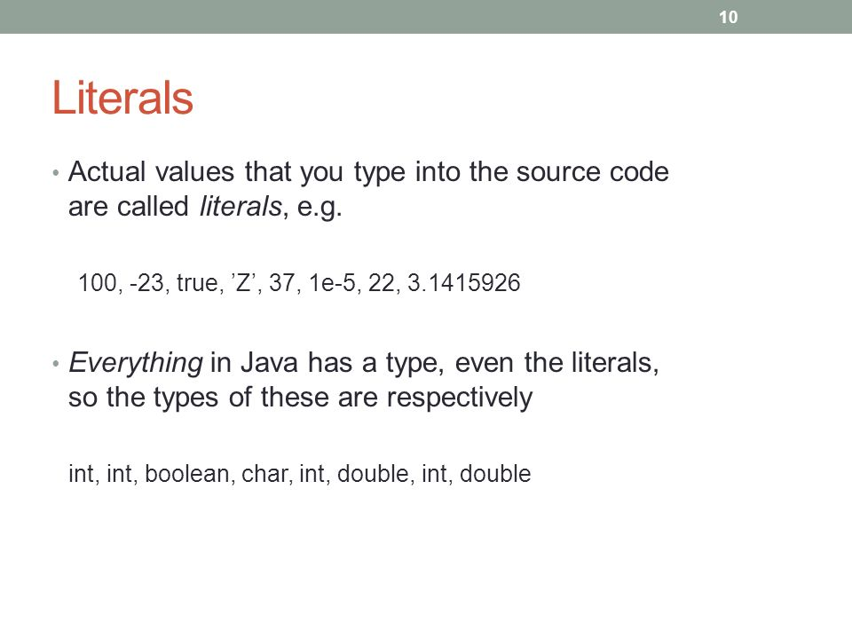 Actual values that you type into the source code are called literals, e.g.