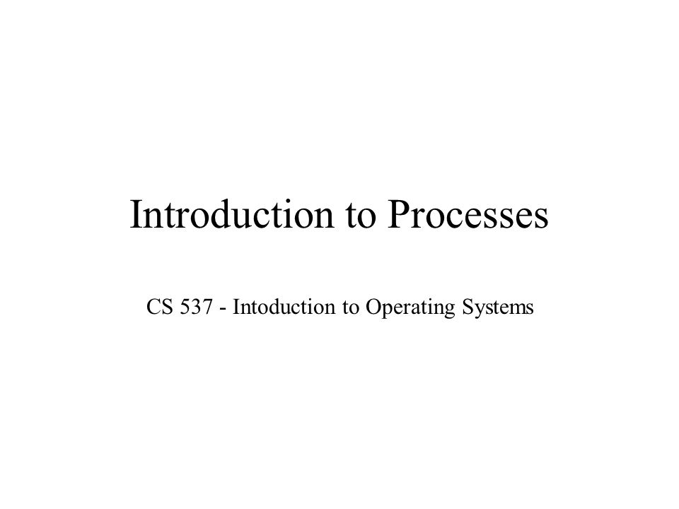 Introduction to Processes CS Intoduction to Operating Systems