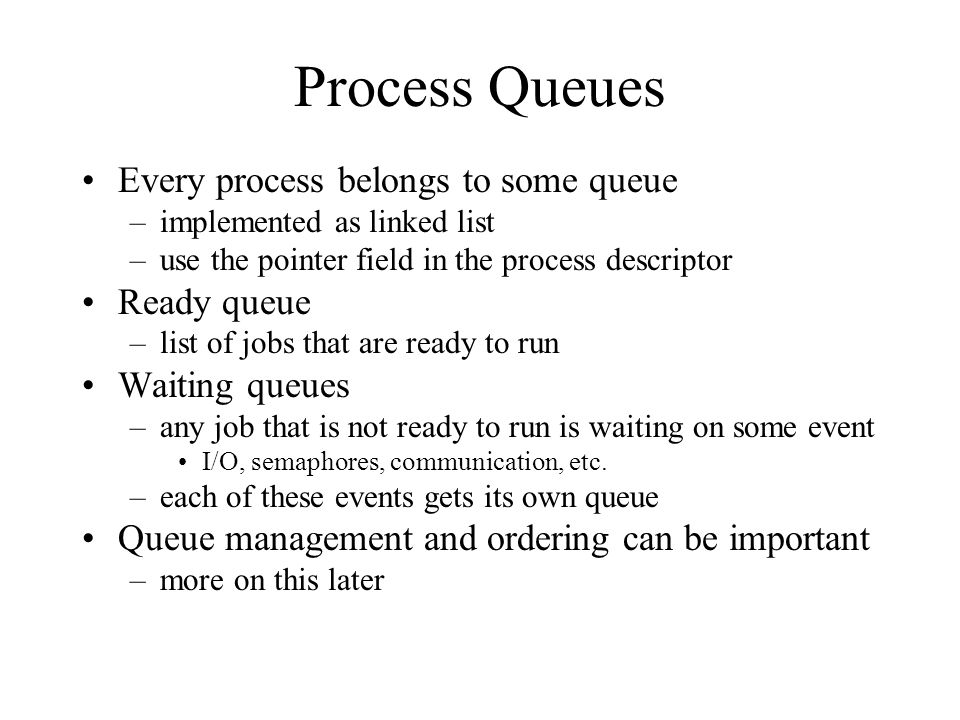 Process Queues Every process belongs to some queue –implemented as linked list –use the pointer field in the process descriptor Ready queue –list of jobs that are ready to run Waiting queues –any job that is not ready to run is waiting on some event I/O, semaphores, communication, etc.