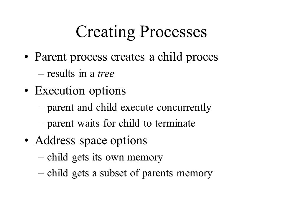 Creating Processes Parent process creates a child proces –results in a tree Execution options –parent and child execute concurrently –parent waits for child to terminate Address space options –child gets its own memory –child gets a subset of parents memory