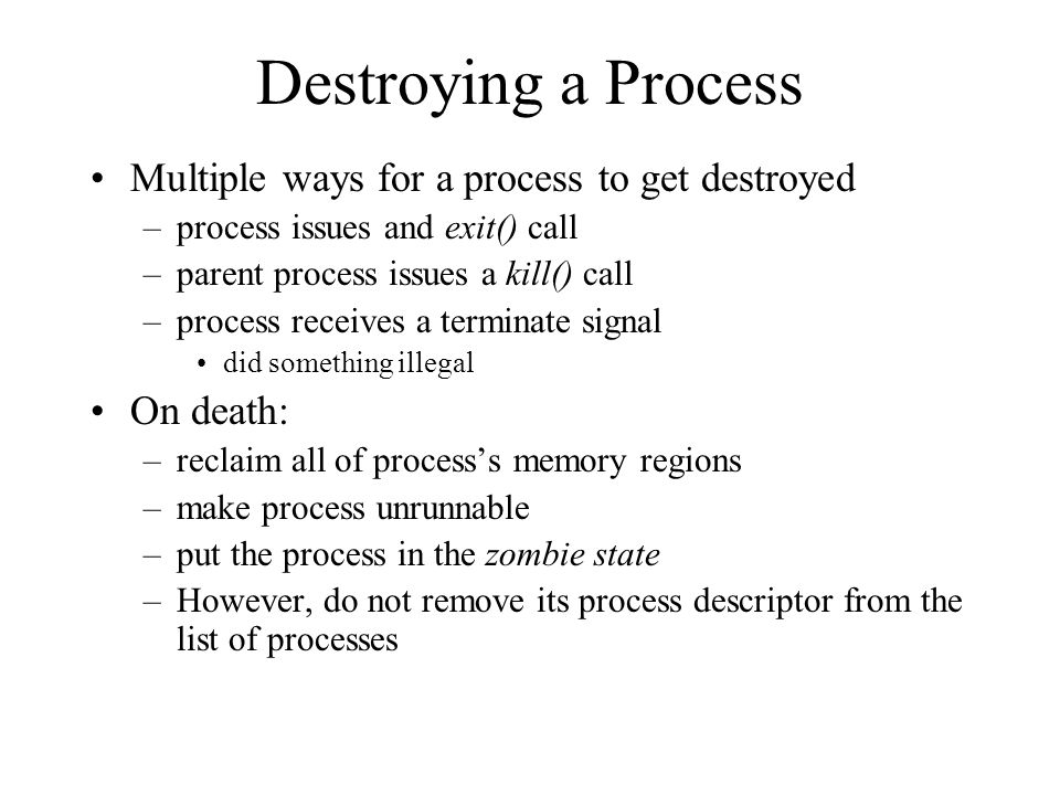 Destroying a Process Multiple ways for a process to get destroyed –process issues and exit() call –parent process issues a kill() call –process receives a terminate signal did something illegal On death: –reclaim all of process's memory regions –make process unrunnable –put the process in the zombie state –However, do not remove its process descriptor from the list of processes