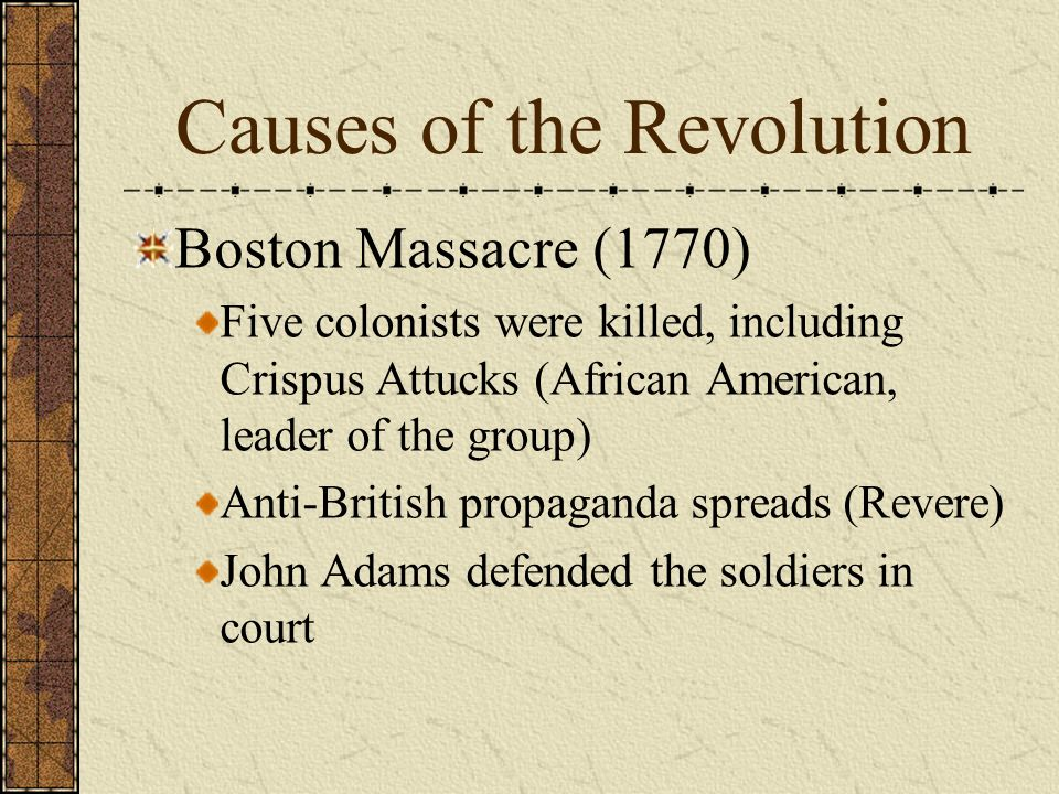 Causes of the Revolution Boston Massacre (1770) British troops sent to Boston (redcoats) Arguments between Bostonians & redcoats Standoff between crowd & soldiers A soldier is hit by a rock, accidentally fires on crowd