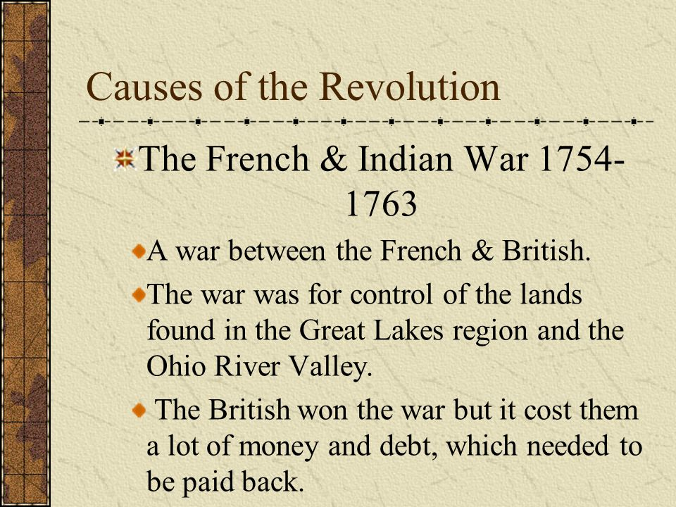 American Revolution Causes of the Revolution The French & Indian War Proclamation of 1763 English taxes on the colonies to pay for the French & Indian War English interference in colonial self- government