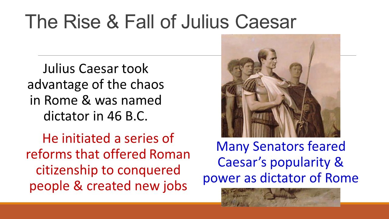 The Rise & Fall of Julius Caesar Julius Caesar took advantage of the chaos in Rome & was named dictator in 46 B.C.