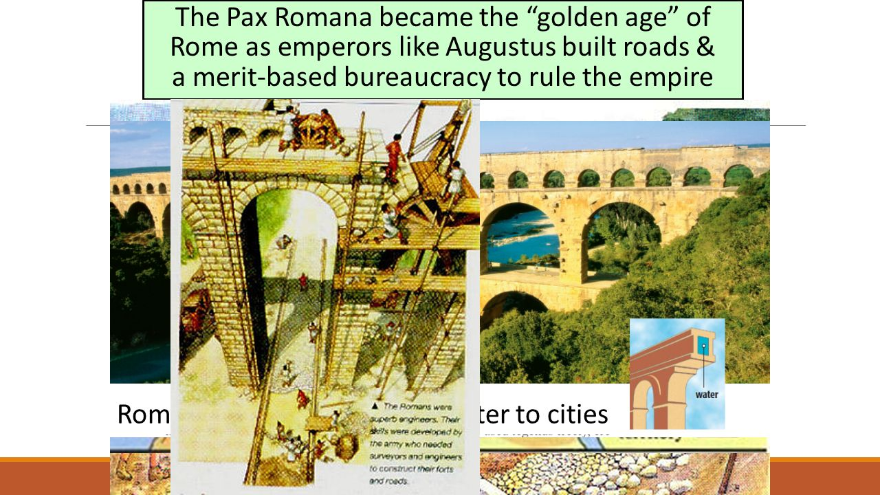 The Pax Romana became the golden age of Rome as emperors like Augustus built roads & a merit-based bureaucracy to rule the empire Roman aqueducts brought water to cities