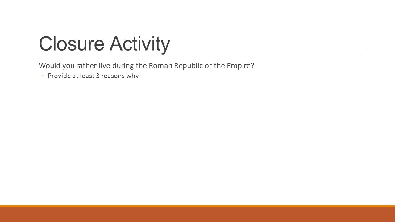 Closure Activity Would you rather live during the Roman Republic or the Empire.