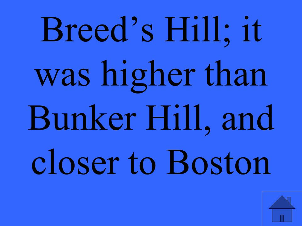 Breed's Hill; it was higher than Bunker Hill, and closer to Boston