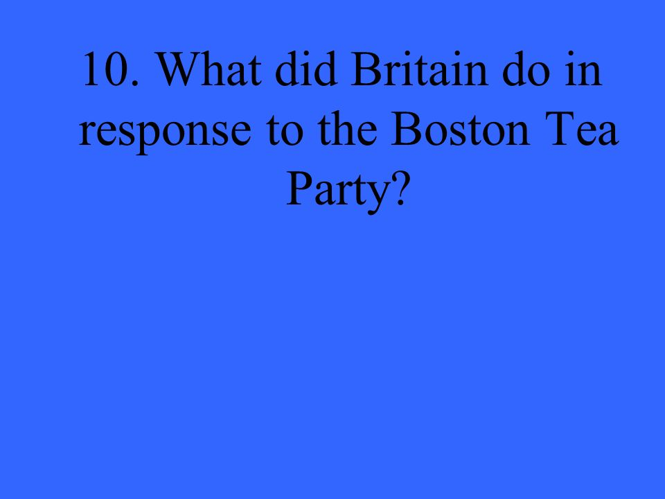 10. What did Britain do in response to the Boston Tea Party