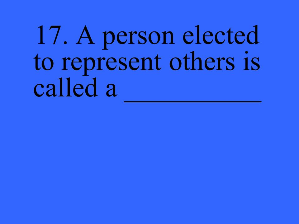 17. A person elected to represent others is called a __________