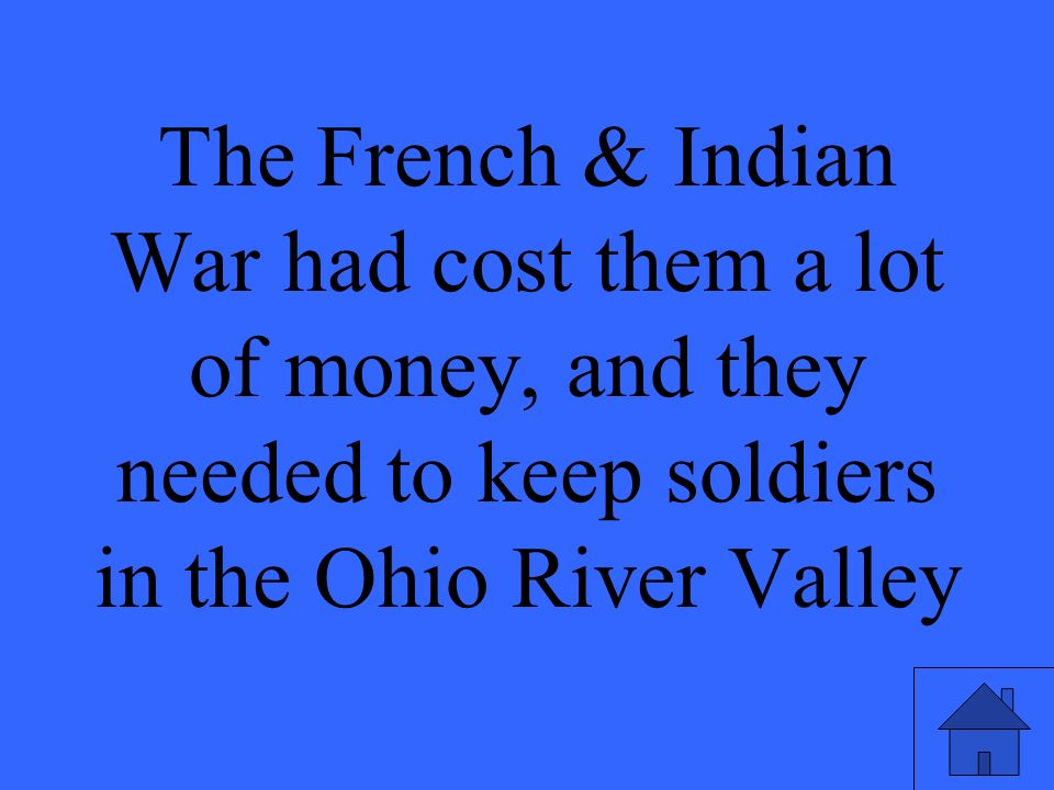 The French & Indian War had cost them a lot of money, and they needed to keep soldiers in the Ohio River Valley