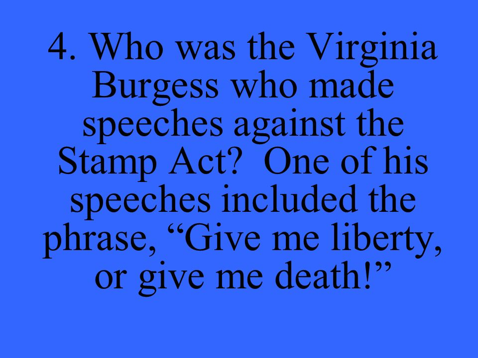 4. Who was the Virginia Burgess who made speeches against the Stamp Act.