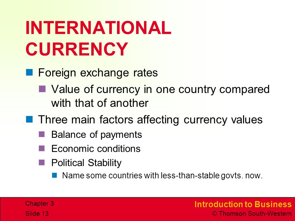 Introduction to Business © Thomson South-Western Chapter 3 Slide 13 INTERNATIONAL CURRENCY Foreign exchange rates Value of currency in one country compared with that of another Three main factors affecting currency values Balance of payments Economic conditions Political Stability Name some countries with less-than-stable govts.