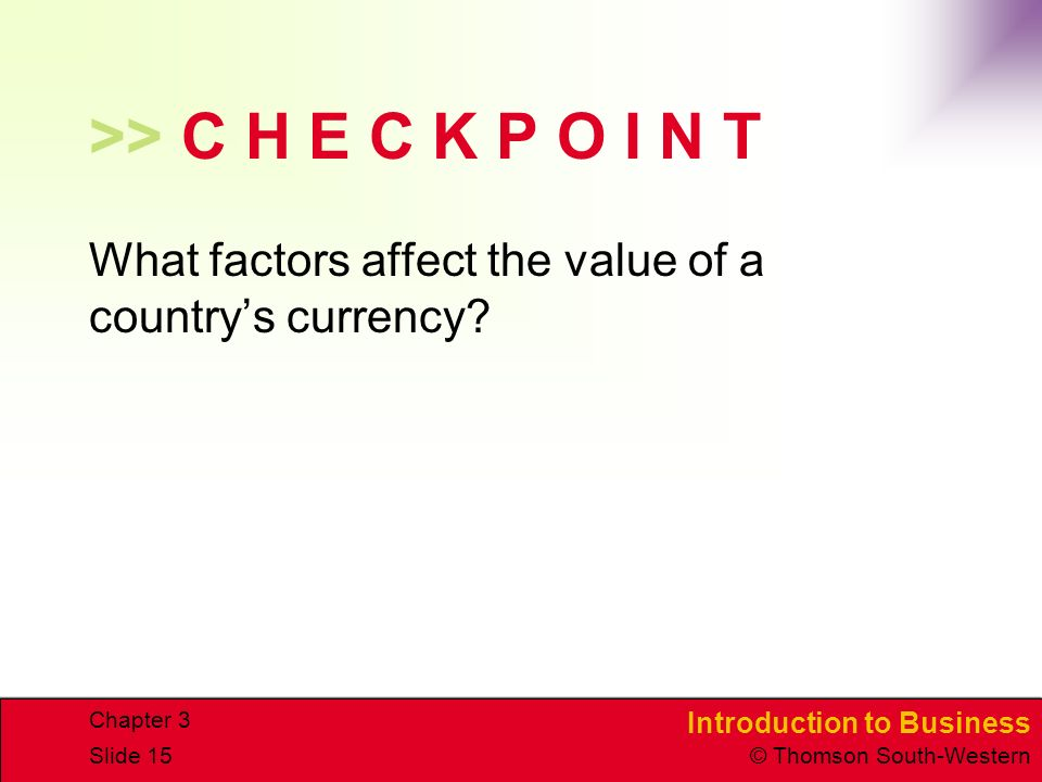 Introduction to Business © Thomson South-Western Chapter 3 Slide 15 >> C H E C K P O I N T What factors affect the value of a country's currency