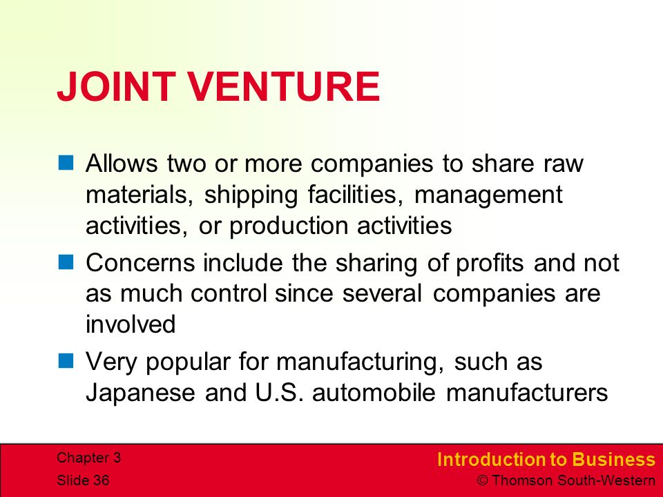 Introduction to Business © Thomson South-Western Chapter 3 Slide 36 JOINT VENTURE Allows two or more companies to share raw materials, shipping facilities, management activities, or production activities Concerns include the sharing of profits and not as much control since several companies are involved Very popular for manufacturing, such as Japanese and U.S.