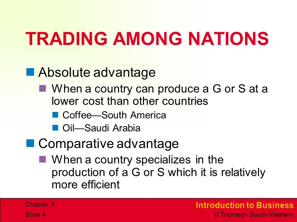 Introduction to Business © Thomson South-Western Chapter 3 Slide 4 TRADING AMONG NATIONS Absolute advantage When a country can produce a G or S at a lower cost than other countries Coffee—South America Oil—Saudi Arabia Comparative advantage When a country specializes in the production of a G or S which it is relatively more efficient