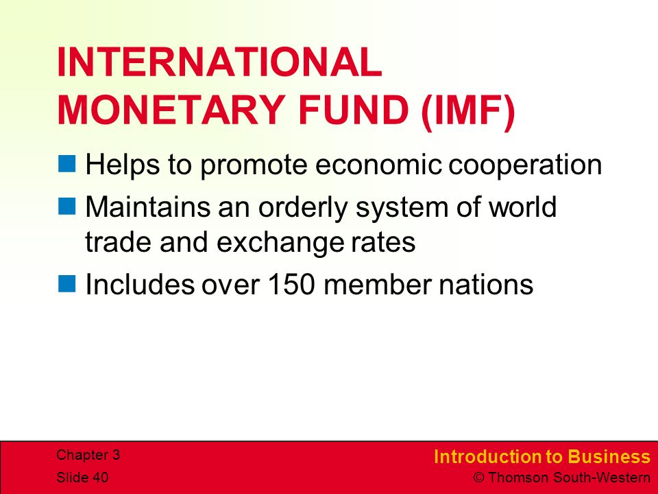 Introduction to Business © Thomson South-Western Chapter 3 Slide 40 INTERNATIONAL MONETARY FUND (IMF) Helps to promote economic cooperation Maintains an orderly system of world trade and exchange rates Includes over 150 member nations