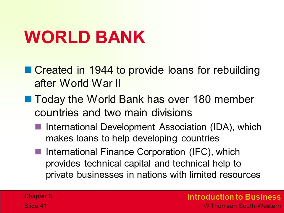 Introduction to Business © Thomson South-Western Chapter 3 Slide 41 WORLD BANK Created in 1944 to provide loans for rebuilding after World War II Today the World Bank has over 180 member countries and two main divisions International Development Association (IDA), which makes loans to help developing countries International Finance Corporation (IFC), which provides technical capital and technical help to private businesses in nations with limited resources