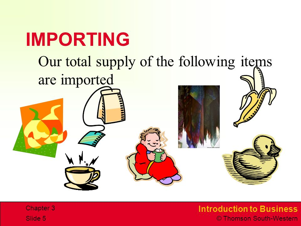 Introduction to Business © Thomson South-Western Chapter 3 Slide 5 IMPORTING Our total supply of the following items are imported