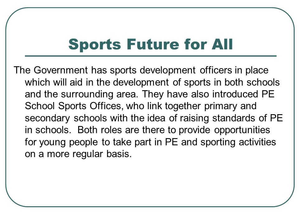 Sports Future for All The Government has sports development officers in place which will aid in the development of sports in both schools and the surrounding area.