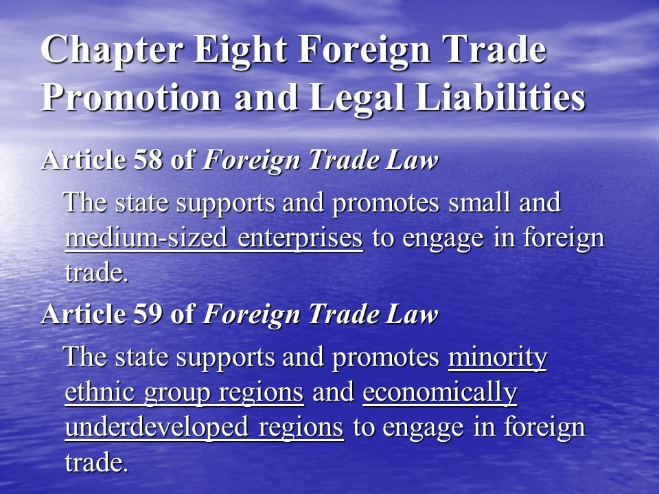 Chapter Eight Foreign Trade Promotion and Legal Liabilities Article 58 of Foreign Trade Law The state supports and promotes small and medium-sized enterprises to engage in foreign trade.