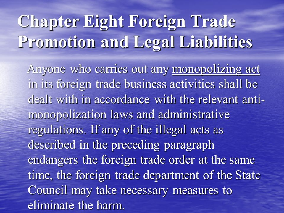 Chapter Eight Foreign Trade Promotion and Legal Liabilities Article 33 of Foreign Trade Law No one may, in the business activities of foreign trade, conduct such unfair competition acts as selling commodities at unjustified low prices, colluding bid invitation and tendering for bid, disseminating false advertisements, or offering commercial bribes, etc.