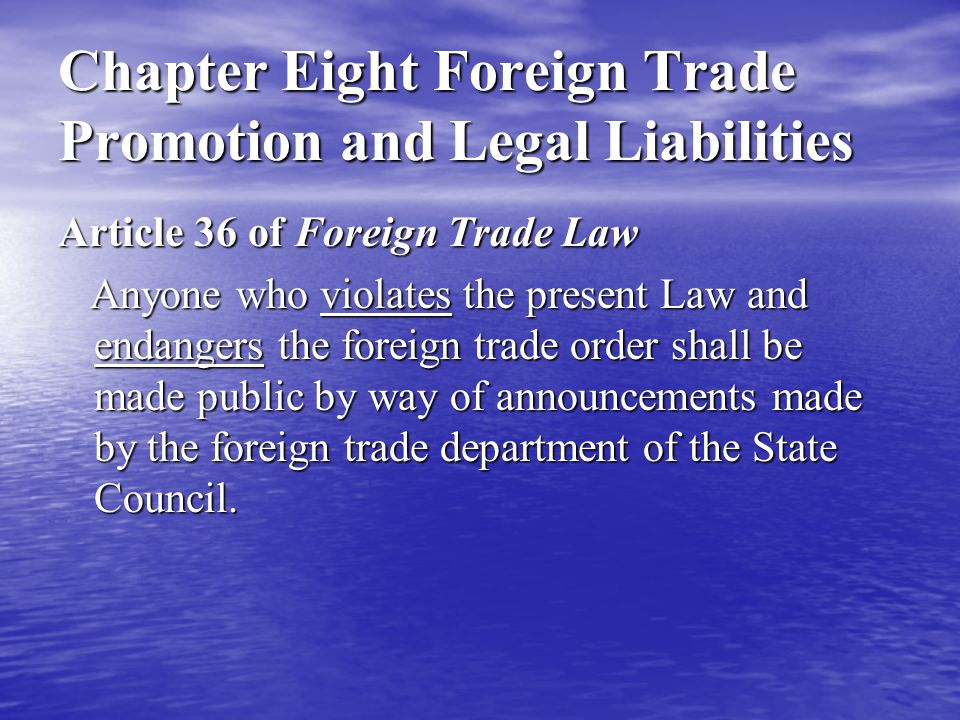 Chapter Eight Foreign Trade Promotion and Legal Liabilities Article 36 of Foreign Trade Law Anyone who violates the present Law and endangers the foreign trade order shall be made public by way of announcements made by the foreign trade department of the State Council.